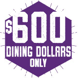 $600 Dining Dollars Only